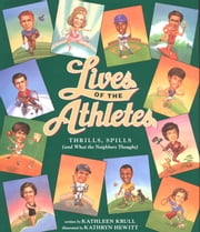 Lives of the Athletes - Thrills, Spills (and What the Neighbors Thought) ebook by Kathleen Krull,Kathryn Hewitt