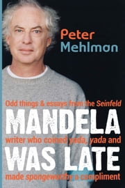 Mandela Was Late - Odd Things & Essays From the Seinfeld Writer Who Coined Yada, Yada and Made Spongeworthy a Compliment ebook by Peter Mehlman