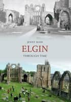 Elgin Through Time ebook by Jenny Main