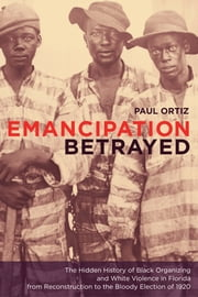 Emancipation Betrayed: The Hidden History of Black Organizing and White Violence in Florida from Reconstruction to the Bloody Election of 1920 ebook by Ortiz, Paul