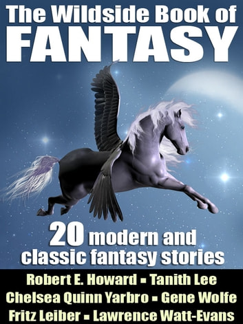 The Wildside Book of Fantasy - 20 Great Tales of Fantasy ebook by Gene Wolfe,Tanith Lee,Nina Kiriki Hoffman,Thomas Burnett Swann,Clive Jackson,Paul Di Filippo,Fritz Leiber,Robert E. Howard,Lawrence Watt-Evans,Tanith Lee,John Gregory Betancourt,Clark Ashton Smith,Lin Carter,E. Hoffmann Price,Darrell Schwetizer,Brian Stableford,Achmed Abdullah,Brian McNaughton