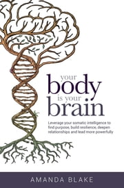 Your Body is Your Brain - Leverage Your Somatic Intelligence to Find Purpose, Build Resilience, Deepen Relationships and Lead More Powerfully ebook by Amanda Blake