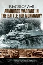 Armoured Warfare in the Battle for Normandy ebook by Tucker-Jones, Anthony