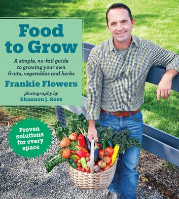 Food to Grow - A simple, no-fail guide to growing your own vegetables, fruits and herbs ebook by Frankie Flowers