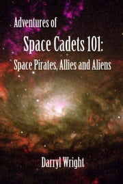 Adventures of Space Cadets 101: Space Pirates, Allies and Aliens ebook by Darryl Dean Wright,Karen Stone