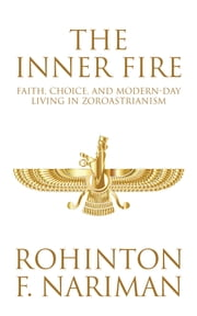 The Inner Fire - Faith, Choice, and Modern-day Living in Zoroastrianism ebook by Rohinton F. Nariman