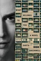 What Belongs to You - A Novel ebook by Garth Greenwell
