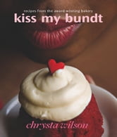 Kiss My Bundt - Recipes from the Award-Winning Bakery ebook by Chrysta Wilson