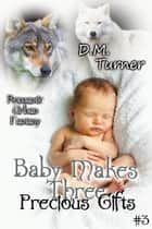 Precious Gifts - Baby Makes Three, #3 ebook by D.M. Turner