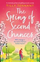 The Spring of Second Chances - An absolutely perfect and uplifting romantic comedy ebook by Tilly Tennant