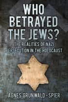 Who Betrayed the Jews? ebook by Agnes Grunwald-Spier
