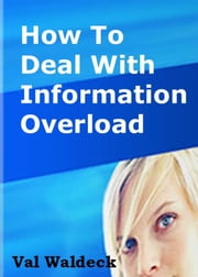 How To Deal With Information Overload ebook by Val Waldeck