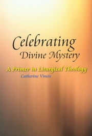 Celebrating Divine Mystery - A Primer in Liturgical Theology ebook by Catherine Vincie RSHM, PhD