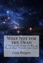 WEEP NOT FOR THE DEAD - A Peace Mission to Bring Back that Which was Lost ebook by Gina Burgess