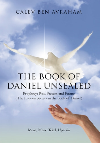 The Book of Daniel Unsealed - Prophecy: Past, Present and Future (The Hidden Secrets in the Book of Daniel) ebook by CALEV BEN AVRAHAM