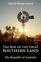 The Rise of the Great Southern Land - The Republic of Australia 2023 ebook by David Shaun Larsen