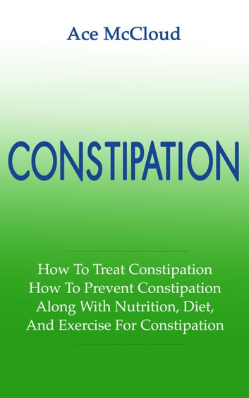 Constipation: How To Treat Constipation: How To Prevent Constipation: Along With Nutrition, Diet, And Exercise For Constipation ebook by Ace McCloud