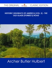 Historic Highways of America (Vol. 5) - The Old Glade (Forbes's) Road - The Original Classic Edition ebook by Archer Butler Hulbert