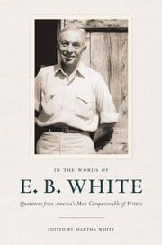 In the Words of E. B. White - Quotations from America's Most Companionable of Writers ebook by E. B. White,Martha White
