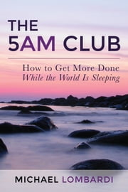 The 5 AM Club - How To Get More Done While The World Is Sleeping ebook by Michael Lombardi