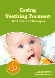 Easing Teething Torment With Natural Therapies ebook by Julie Cottle