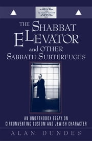The Shabbat Elevator and other Sabbath Subterfuges - An Unorthodox Essay on Circumventing Custom and Jewish Character ebook by Alan Dundes