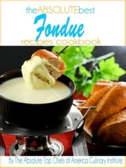 The Absolute Top Fondue Recipes Cookbook ebook by The Absolute Top Chefs of America Culinary Institute