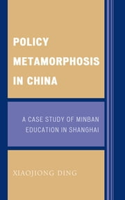 Policy Metamorphosis in China - A Case Study of Minban Education in Shanghai ebook by Xiaojiong Ding