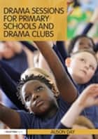 Drama Sessions for Primary Schools and Drama Clubs ebook by Alison Day