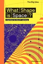 What Shape is Space? - A primer for the 21st century eBook by Giles Sparrow, Matthew Taylor