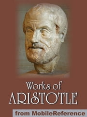 Works Of Aristotle: Includes Politics, Categories, Metaphysics, Physics, The Poetics, Athenian Constitution And More (Mobi Collected Works) ebook by Aristotle
