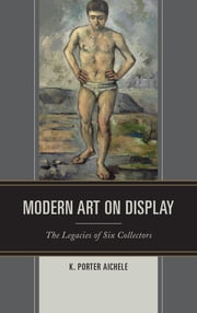 Modern Art on Display - The Legacies of Six Collectors ebook by K. Porter Aichele