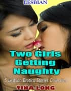 Lesbian: Two Girls Getting Naughty, 5 Lesbian Erotica Stories Collection ebook by