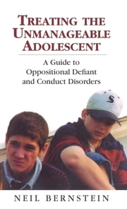 Treating the Unmanageable Adolescent - A Guide to Oppositional Defiant and Conduct Disorders ebook by Neil I. Bernstein