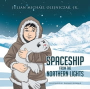 SPACESHIP FROM THE NORTHERN LIGHTS ebook by JULIAN MICHAEL OLEJNICZAK, JR.
