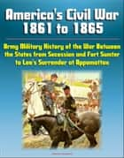 America's Civil War 1861 to 1865: Army Military History of the War Between the States from Secession and Fort Sumter to Lee's Surrender at Appomattox ebook by Progressive Management