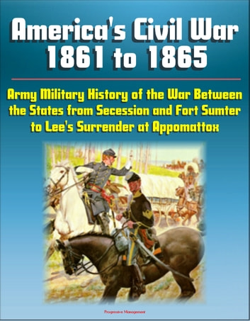 America's Civil War 1861 to 1865: Army Military History of the War Between the States from Secession and Fort Sumter to Lee's Surrender at Appomattox ekitaplar by Progressive Management