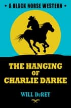 The Hanging of Charlie Darke ebook by Will DuRey