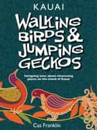 Walking Birds & Jumping Geckos: Intriguing Tales About Interesting Places On The Island Of Kauai ebook by Cas Franklin