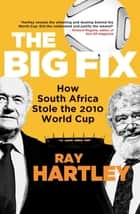 The Big Fix - How South Africa Stole the 2010 World Cup ebook by Ray Hartley