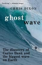 Ghost Wave - The discovery of Cortes Bank and the biggest wave on earth ebook by