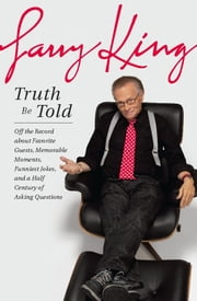 Truth Be Told - Off the Record about Favorite Guests, Memorable Moments, Funniest Jokes, and a Half Century of Asking Questions ebook by Larry King