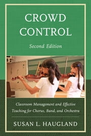 Crowd Control - Classroom Management and Effective Teaching for Chorus, Band, and Orchestra ebook by Susan L. Haugland