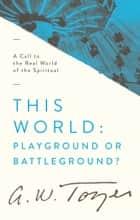 This World: Playground or Battleground? - A Call to the Real World of the Spiritual ebook by A. W. Tozer
