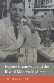 Eugene Braunwald and the Rise of Modern Medicine ebook by Thomas H. Lee