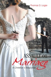 ASSAULT on Marriage - A Christian's Response ebook by Thomas D. Logie