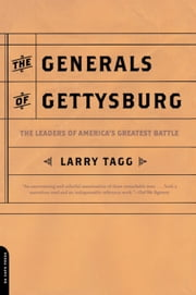 The Generals Of Gettysburg - the Leaders Of America's Greatest Battle ebook by Larry Tagg
