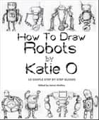 How to Draw Robots by Katie O ebook by Katie O