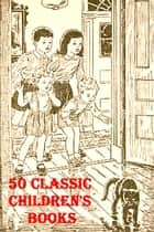 50 Classic Children's Books ebook by Nathaniel Hawthorne, Robert Louis Stevenson, Lewis Carroll