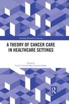 A Theory of Cancer Care in Healthcare Settings ebook by Carol Cox, Maya Zumstein-Shaha